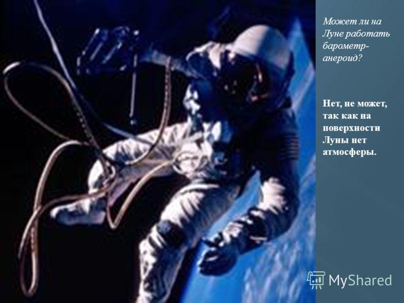 Может ли на Луне работать барометр- анероид? Нет, не может, так как на поверхности Луны нет атмосферы.
