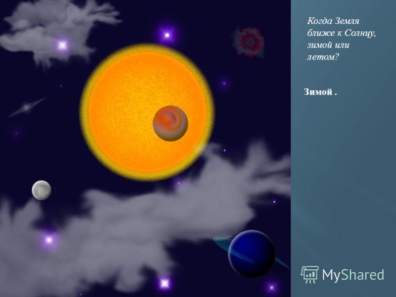 Когда Земля ближе к Солнцу, зимой или летом? Зимой.