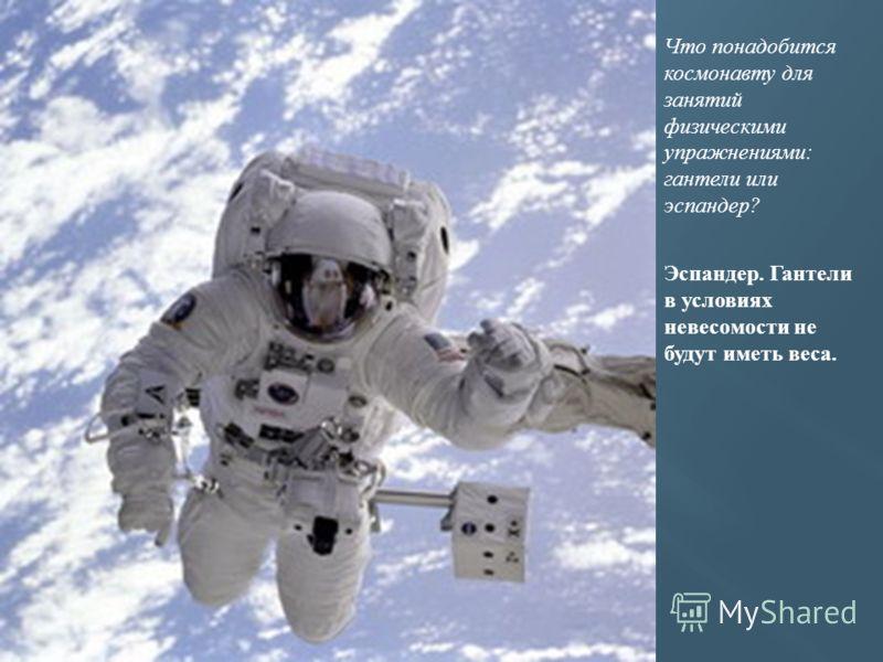 Что понадобится космонавту для занятий физическими упражнениями: гантели или эспандер? Эспандер. Гантели в условиях невесомости не будут иметь веса.