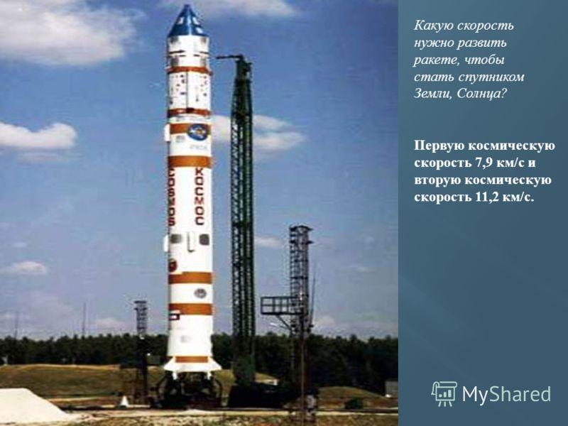 Какую скорость нужно развить ракете, чтобы стать спутником Земли, Солнца? Первую космическую скорость 7,9 км/с и вторую космическую скорость 11,2 км/с.