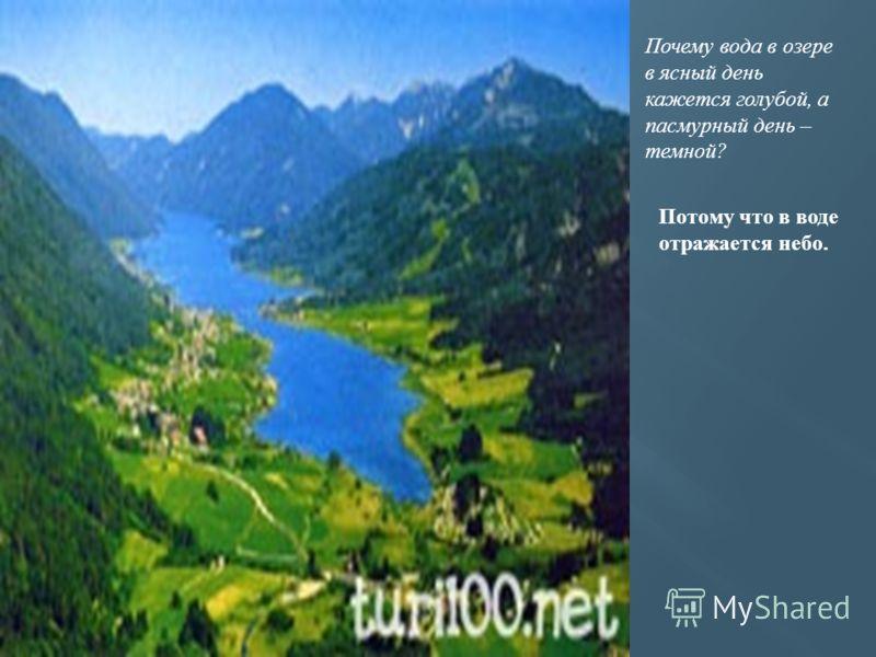 Почему вода в озере в ясный день кажется голубой, а пасмурный день – темной? Потому что в воде отражается небо.