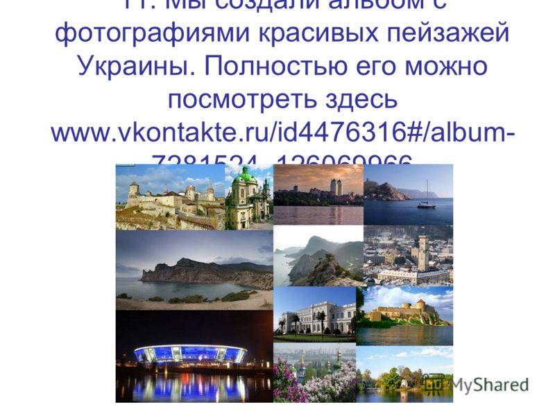 11. Мы создали альбом с фотографиями красивых пейзажей Украины. Полностью его можно посмотреть здесь www.vkontakte.ru/id4476316#/album- 7281524_126069966