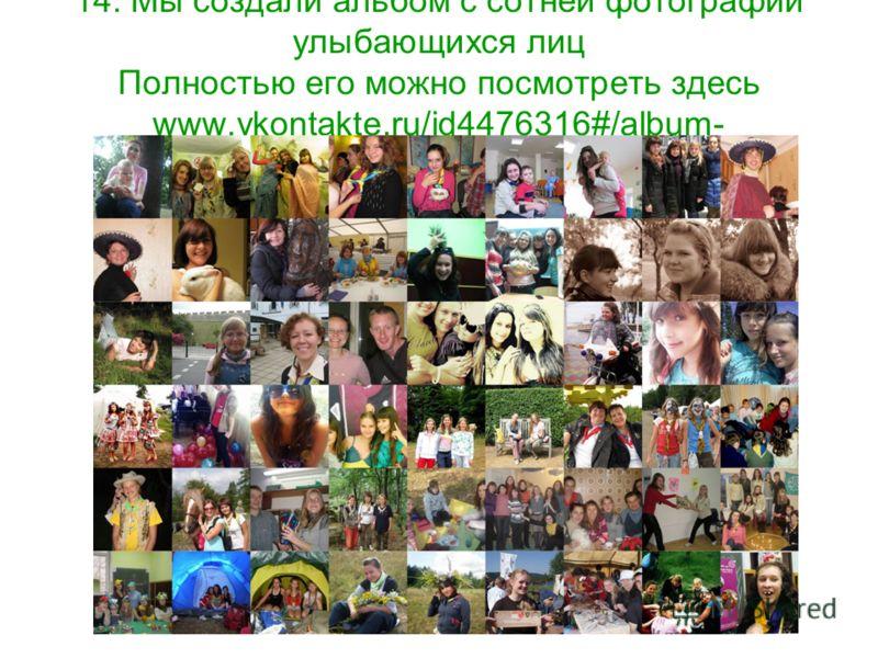 14. Мы создали альбом с сотней фотографий улыбающихся лиц Полностью его можно посмотреть здесь www.vkontakte.ru/id4476316#/album- 7281524_126070648