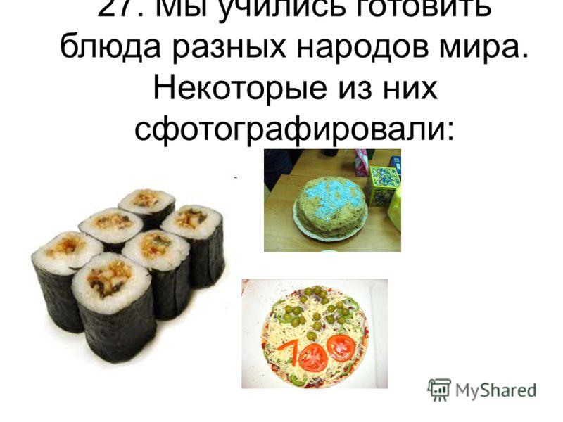 27. Мы учились готовить блюда разных народов мира. Некоторые из них сфотографировали: