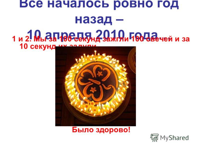 Все началось ровно год назад – 10 апреля 2010 года… 1 и 2. Мы за 100 секунд зажгли 100 свечей и за 10 секунд их задули Было здорово!