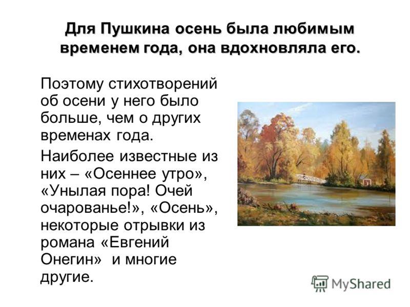 Для Пушкина осень была любимым временем года, она вдохновляла его. Поэтому стихотворений об осени у него было больше, чем о других временах года. Наиболее известные из них – «Осеннее утро», «Унылая пора! Очей очарованье!», «Осень», некоторые отрывки