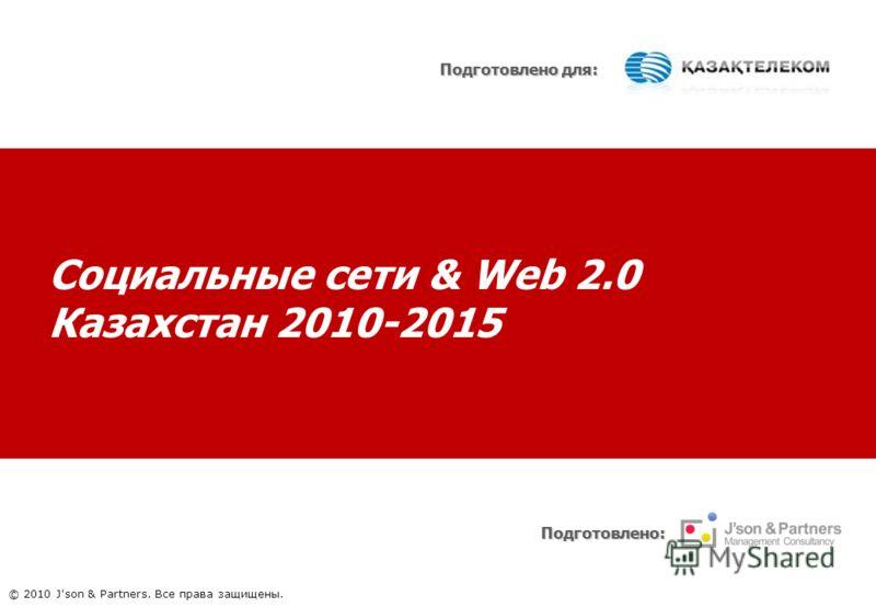 Социальные сети & Web 2.0 Казахстан 2010-2015 Подготовлено: Подготовлено для: © 2010 J'son & Partners. Все права защищены.