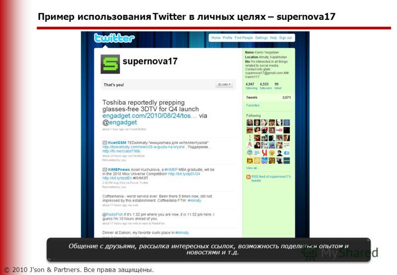Пример использования Twitter в личных целях – supernova17 Общение с друзьями, рассылка интересных ссылок, возможность поделиться опытом и новостями и т.д. © 2010 J'son & Partners. Все права защищены.