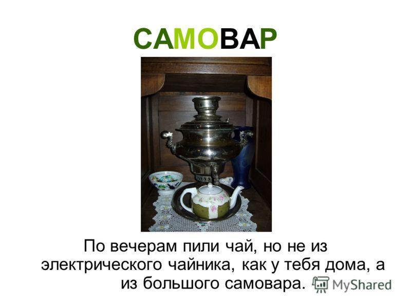 САМОВАР По вечерам пили чай, но не из электрического чайника, как у тебя дома, а из большого самовара.
