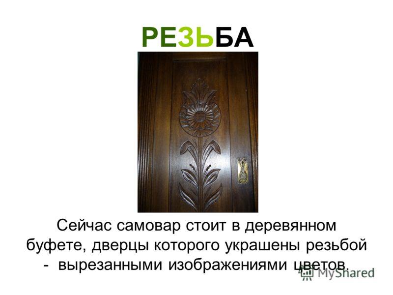 РЕЗЬБА Сейчас самовар стоит в деревянном буфете, дверцы которого украшены резьбой - вырезанными изображениями цветов.