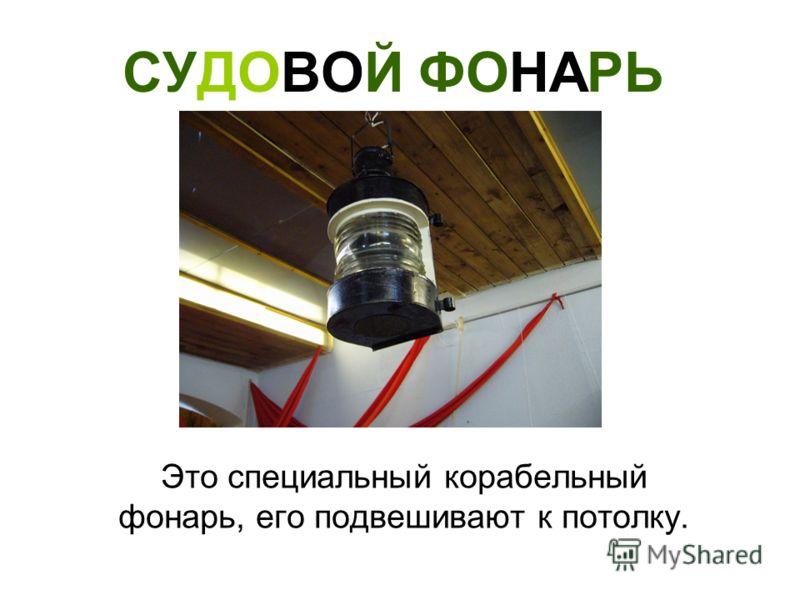 СУДОВОЙ ФОНАРЬ Это специальный корабельный фонарь, его подвешивают к потолку.