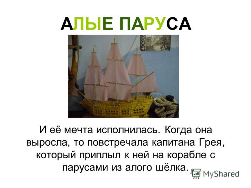АЛЫЕ ПАРУСА И её мечта исполнилась. Когда она выросла, то повстречала капитана Грея, который приплыл к ней на корабле с парусами из алого шёлка.