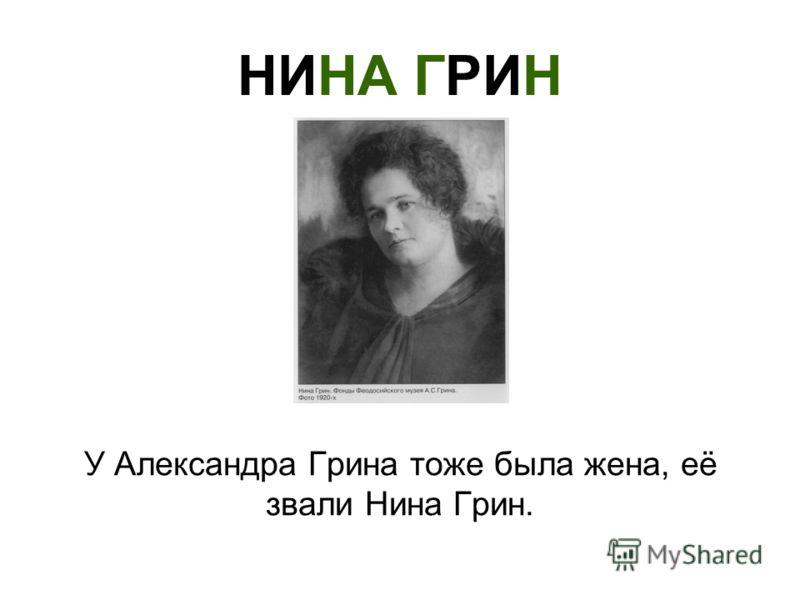 НИНА ГРИН У Александра Грина тоже была жена, её звали Нина Грин.