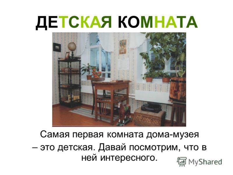 ДЕТСКАЯ КОМНАТА Самая первая комната дома-музея – это детская. Давай посмотрим, что в ней интересного.