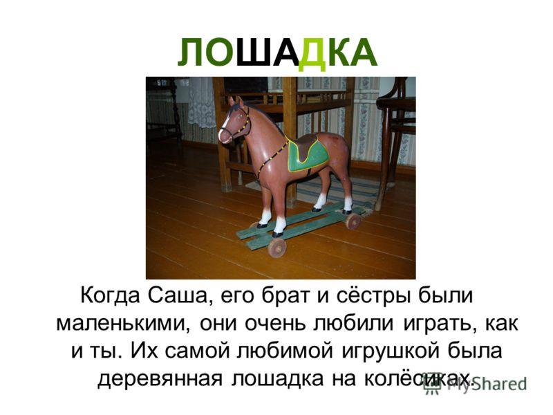 ЛОШАДКА Когда Саша, его брат и сёстры были маленькими, они очень любили играть, как и ты. Их самой любимой игрушкой была деревянная лошадка на колёсиках.