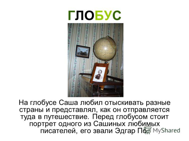 ГЛОБУС На глобусе Саша любил отыскивать разные страны и представлял, как он отправляется туда в путешествие. Перед глобусом стоит портрет одного из Сашиных любимых писателей, его звали Эдгар По.
