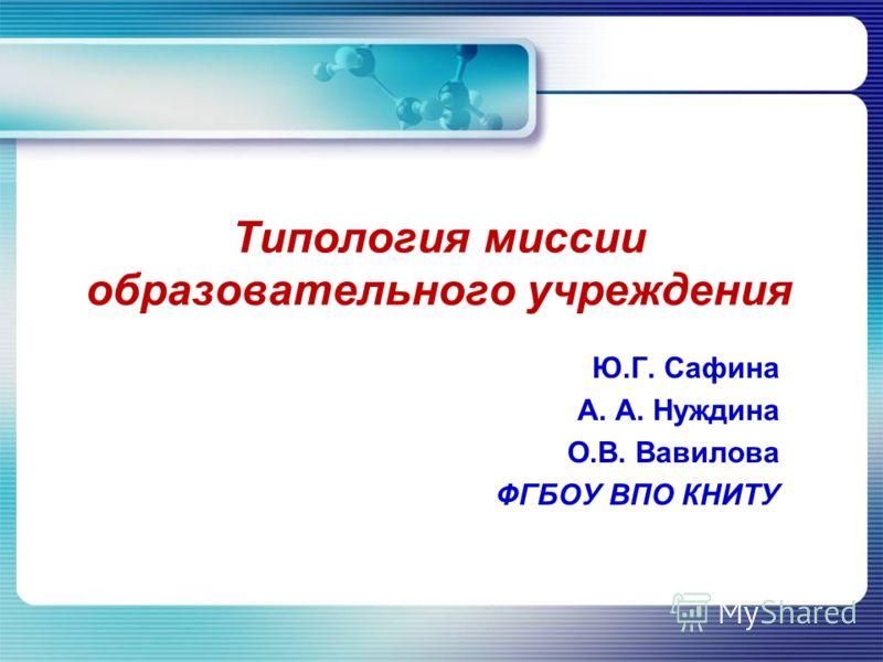 Типология миссии образовательного учреждения Ю.Г. Сафина А. А. Нуждина О.В. Вавилова ФГБОУ ВПО КНИТУ