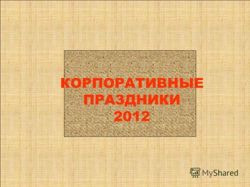 КОРПОРАТИВНЫЕ ПРАЗДНИКИ 2012