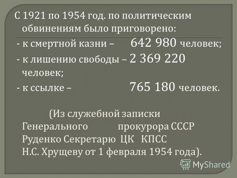 С 1921 по 1954 год. по политическим обвинениям было приговорено : - к смертной казни – 642 980 человек ; - к лишению свободы – 2 369 220 человек ; - к ссылке – 765 180 человек. ( Из служебной записки Генерального прокурора СССР Руденко Секретарю ЦК К