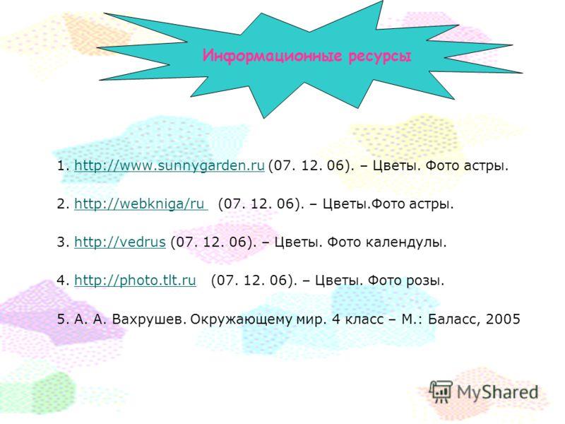 Информационные ресурсы 1. http://www.sunnygarden.ru (07. 12. 06). – Цветы. Фото астры.http://www.sunnygarden.ru 2. http://webkniga/ru (07. 12. 06). – Цветы.Фото астры.http://webkniga/ru 3. http://vedrus (07. 12. 06). – Цветы. Фото календулы.http://ve