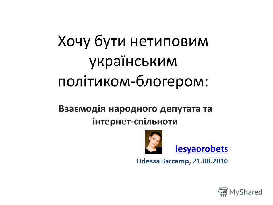 Хочу бути нетиповим українським політиком-блогером: Взаємодія народного депутата та інтернет-спільноти lesyaorobets Odessa Barcamp, 21.08.2010
