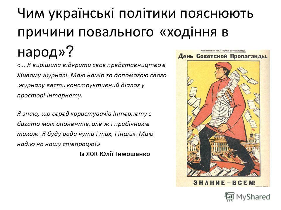 Чим українські політики пояснюють причини повального «ходіння в народ» ? «… Я вирішила відкрити своє представництво в Живому Журналі. Маю намір за допомогою свого журналу вести конструктивний діалог у просторі Інтернету. Я знаю, що серед користувачів