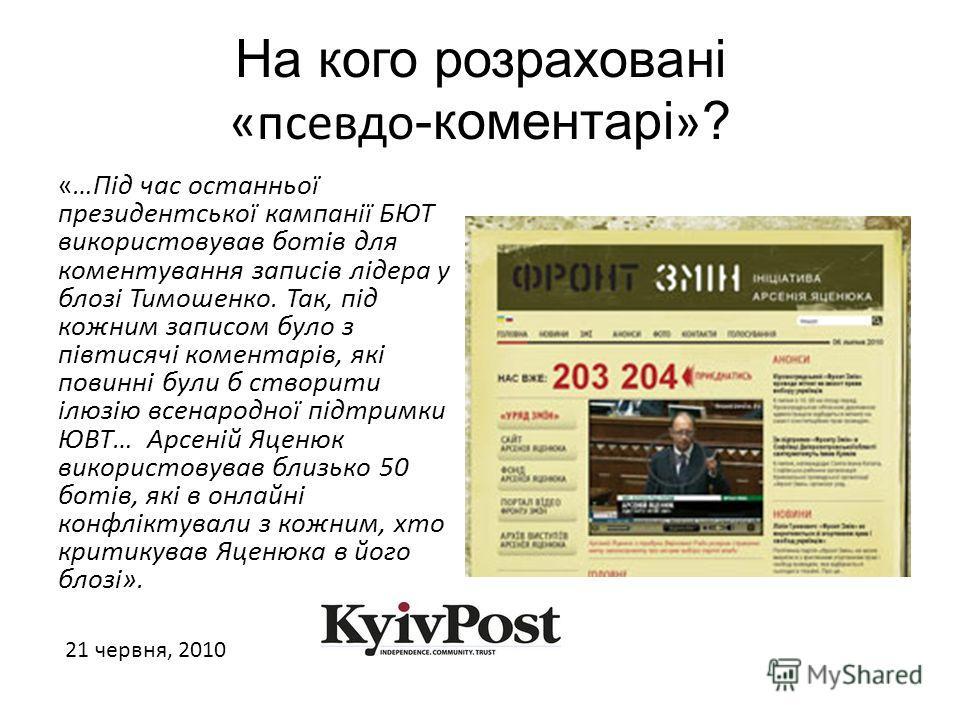 На кого розраховані «псевдо -коментарі » ? «…Під час останньої президентської кампанії БЮТ використовував ботів для коментування записів лідера у блозі Тимошенко. Так, під кожним записом було з півтисячі коментарів, які повинні були б створити ілюзію