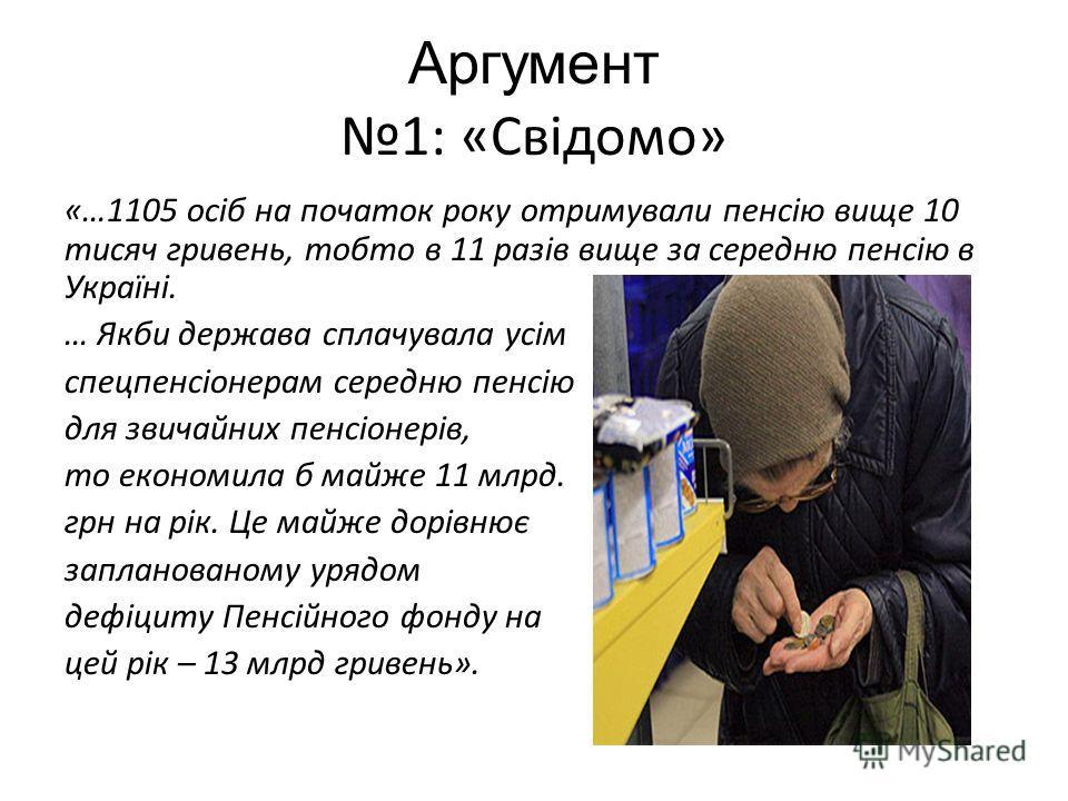 Аргумент 1: «Свідомо» «…1105 осіб на початок року отримували пенсію вище 10 тисяч гривень, тобто в 11 разів вище за середню пенсію в Україні. … Якби держава сплачувала усім спецпенсіонерам середню пенсію для звичайних пенсіонерів, то економила б майж