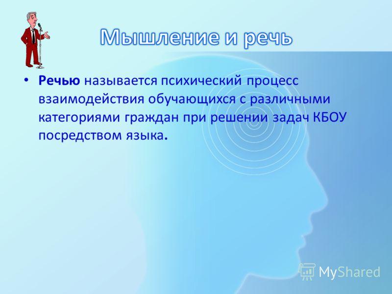 Речью называется психический процесс взаимодействия обучающихся с различными категориями граждан при решении задач КБОУ посредством языка.