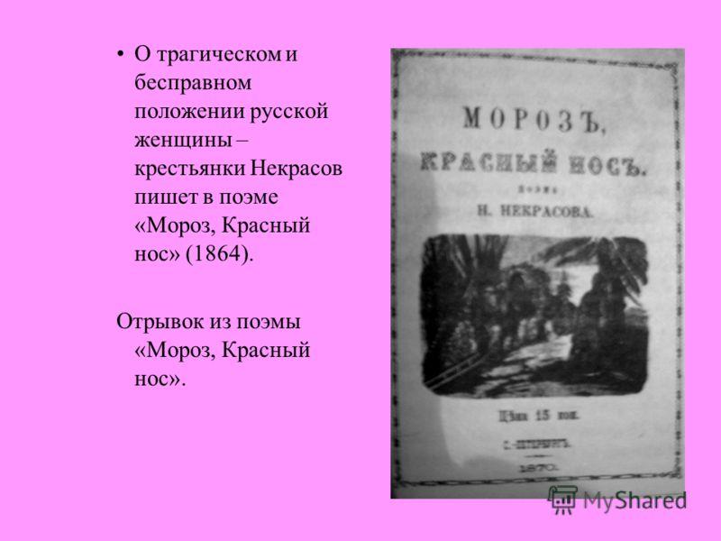 О трагическом и бесправном положении русской женщины – крестьянки Некрасов пишет в поэме «Мороз, Красный нос» (1864). Отрывок из поэмы «Мороз, Красный нос».