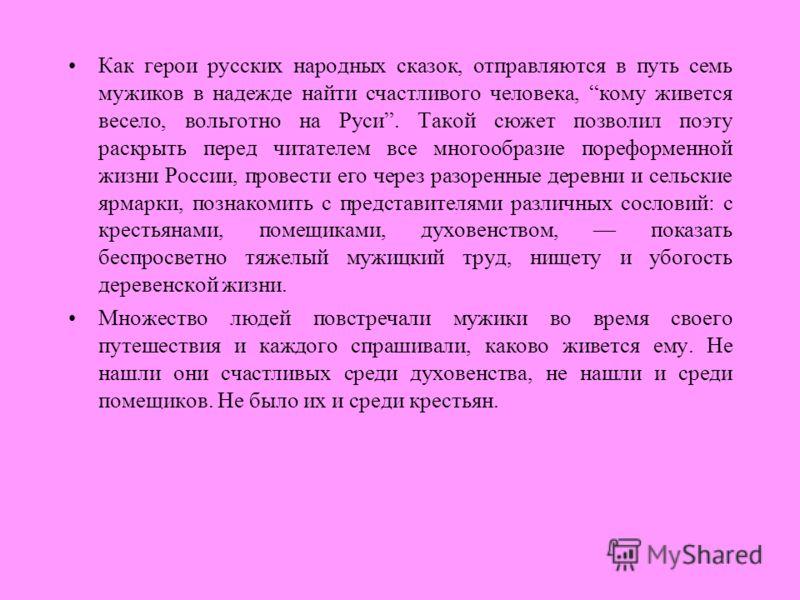 Как герои русских народных сказок, отправляются в путь семь мужиков в надежде найти счастливого человека, кому живется весело, вольготно на Руси. Такой сюжет позволил поэту раскрыть перед читателем все многообразие пореформенной жизни России, провест