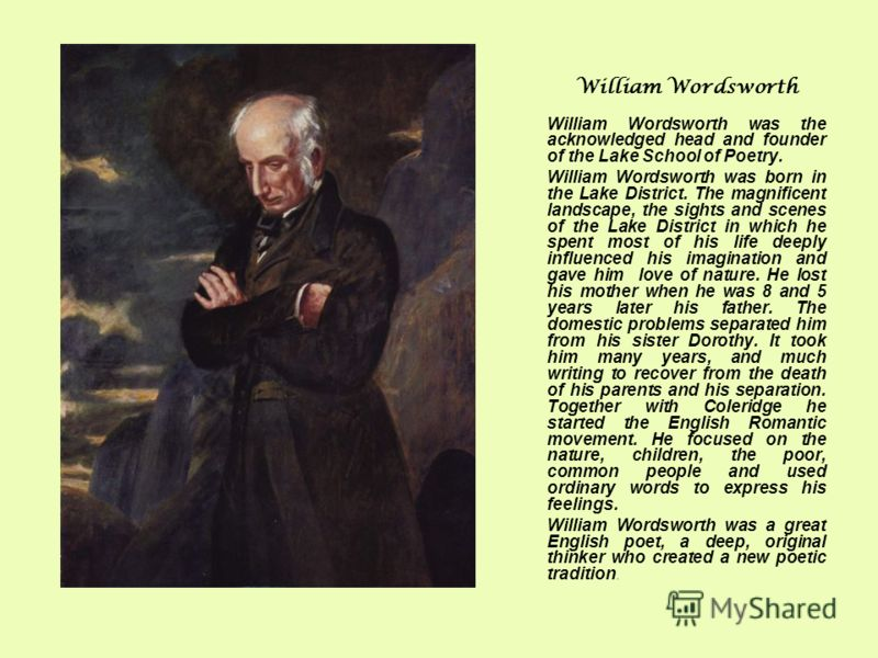 William Wordsworth William Wordsworth was the acknowledged head and founder of the Lake School of Poetry. William Wordsworth was born in the Lake District. The magnificent landscape, the sights and scenes of the Lake District in which he spent most o