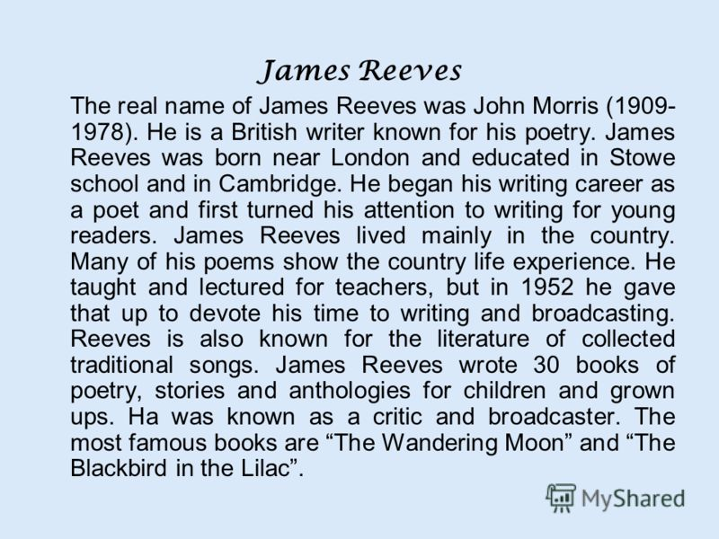 James Reeves The real name of James Reeves was John Morris (1909- 1978). He is a British writer known for his poetry. James Reeves was born near London and educated in Stowe school and in Cambridge. He began his writing career as a poet and first tur