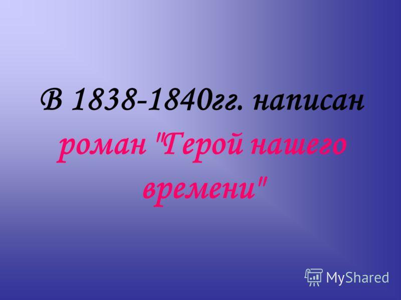 В 1838-1840гг. написан роман Герой нашего времени