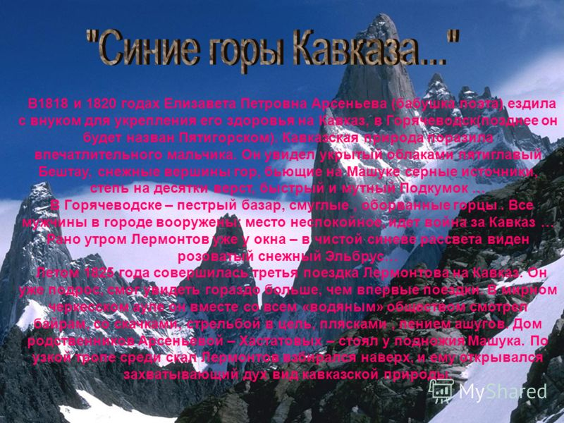 В1818 и 1820 годах Елизавета Петровна Арсеньева (бабушка поэта) ездила с внуком для укрепления его здоровья на Кавказ, в Горячеводск(позднее он будет назван Пятигорском). Кавказская природа поразила впечатлительного мальчика. Он увидел укрытый облака