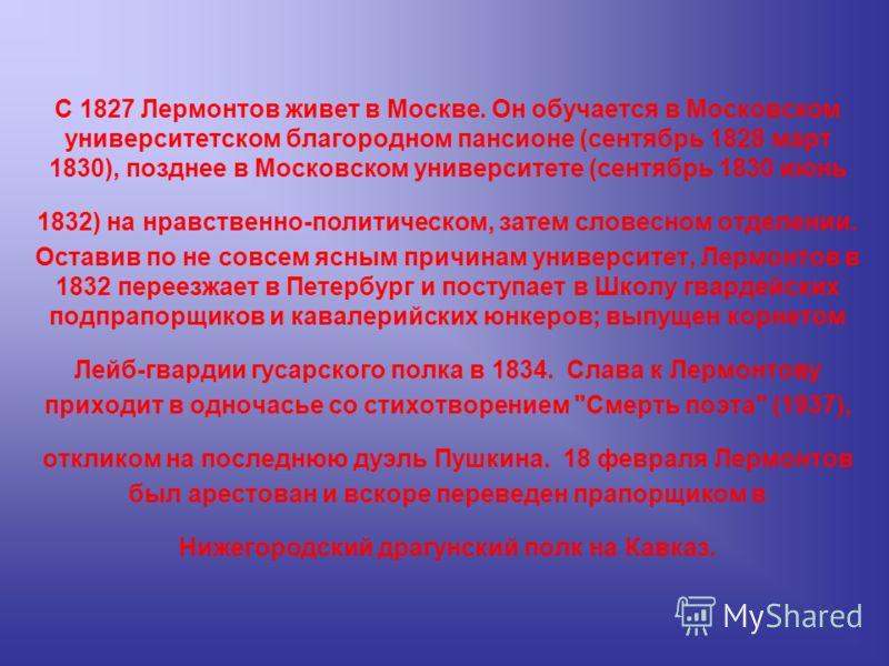 С 1827 Лермонтов живет в Москве. Он обучается в Московском университетском благородном пансионе (сентябрь 1828 март 1830), позднее в Московском университете (сентябрь 1830 июнь 1832) на нравственно-политическом, затем словесном отделении. Оставив по