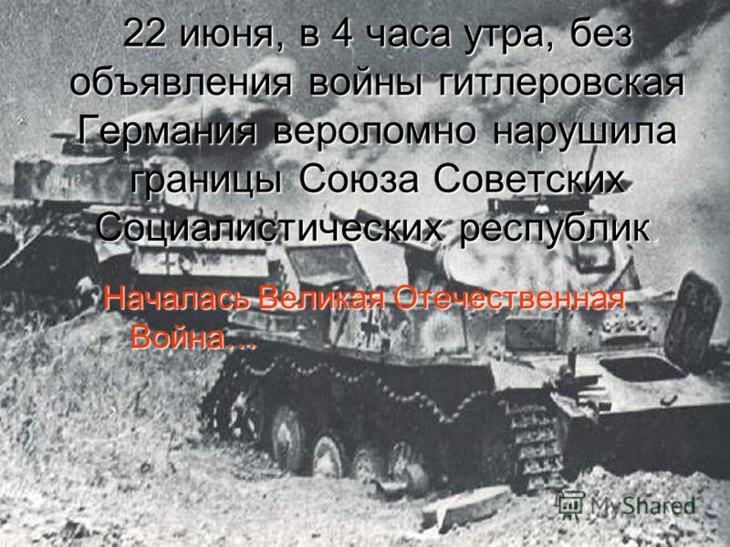 22 июня, в 4 часа утра, без объявления войны гитлеровская Германия вероломно нарушила границы Союза Советских Социалистических республик. Началась Великая Отечественная Война…