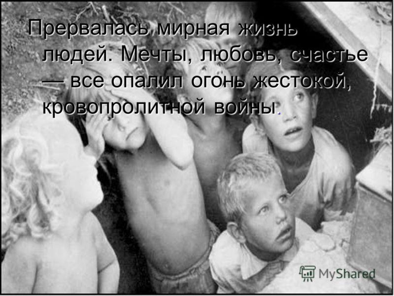 Прервалась мирная жизнь людей. Мечты, любовь, счастье все опалил огонь жестокой, кровопролитной войны.