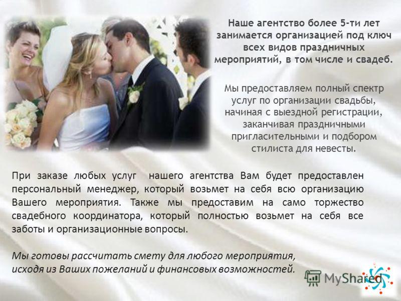 Наше агентство более 5-ти лет занимается организацией под ключ всех видов праздничных мероприятий, в том числе и свадеб. Мы предоставляем полный спектр услуг по организации свадьбы, начиная с выездной регистрации, заканчивая праздничными пригласитель