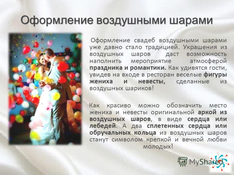 Оформление воздушными шарами Оформление свадеб воздушными шарами уже давно стало традицией. Украшения из воздушных шаров даст возможность наполнить мероприятие атмосферой праздника и романтики. Как удивятся гости, увидев на входе в ресторан веселые ф