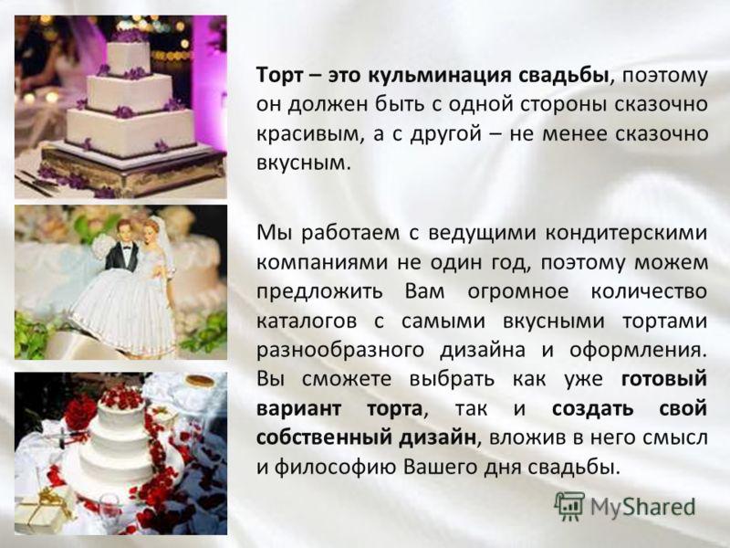 Торт – это кульминация свадьбы, поэтому он должен быть с одной стороны сказочно красивым, а с другой – не менее сказочно вкусным. Мы работаем с ведущими кондитерскими компаниями не один год, поэтому можем предложить Вам огромное количество каталогов