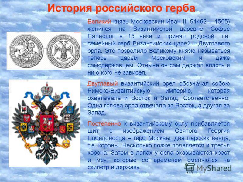 История российского герба Великий князь Московский Иван III 91462 – 1505) женился на Византийской царевне Софье Палеолог в 15 веке и принял родовой, т.е. семейный герб Византийских царей – Двуглавого орла. Это позволило Великому князю называться тепе