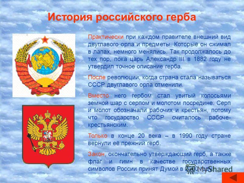 История российского герба Практически при каждом правителе внешний вид двуглавого орла и предметы. Которые он сжимал в лапах, немного менялись. Так продолжалось до тех пор, пока царь Александр III в 1882 году не утвердил точное описание герба. После