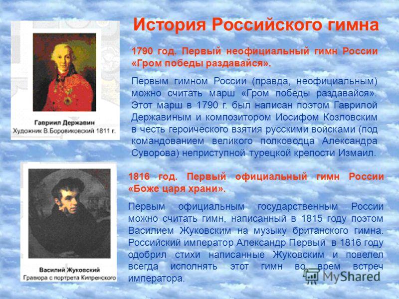 История Российского гимна 1790 год. Первый неофициальный гимн России «Гром победы раздавайся». Первым гимном России (правда, неофициальным) можно считать марш «Гром победы раздавайся». Этот марш в 1790 г. был написан поэтом Гаврилой Державиным и комп