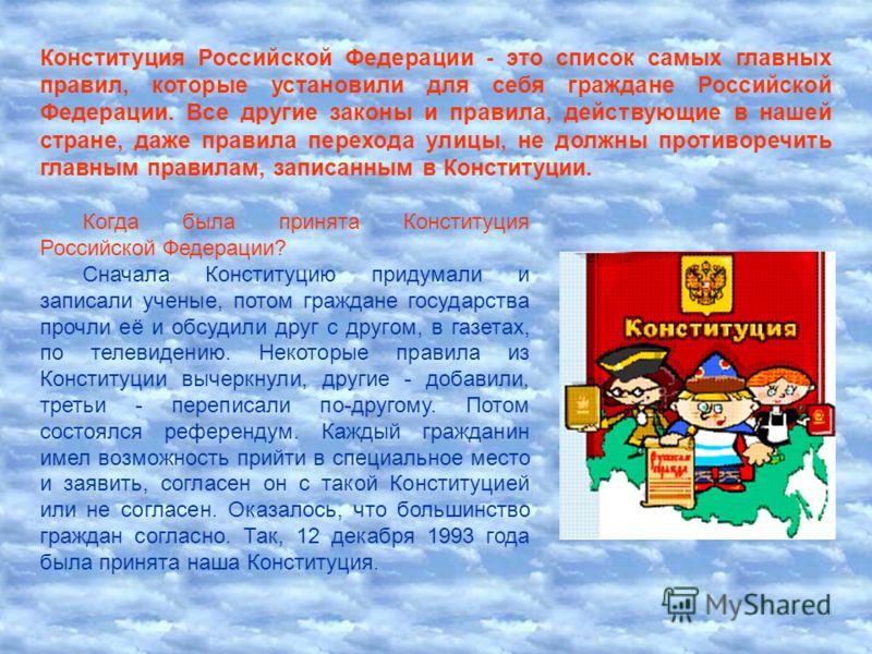 Когда была принята Конституция Российской Федерации? Сначала Конституцию придумали и записали ученые, потом граждане государства прочли её и обсудили друг с другом, в газетах, по телевидению. Некоторые правила из Конституции вычеркнули, другие - доба