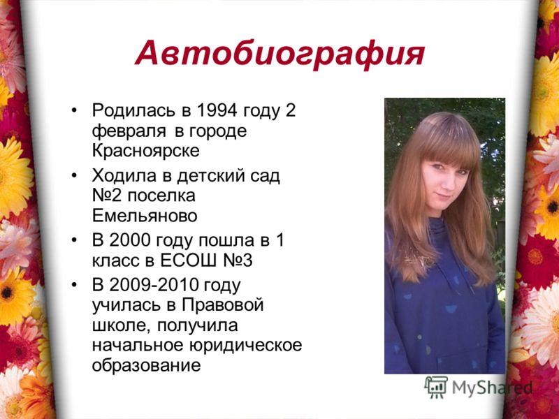Автобиография Родилась в 1994 году 2 февраля в городе Красноярске Ходила в детский сад 2 поселка Емельяново В 2000 году пошла в 1 класс в ЕСОШ 3 В 2009-2010 году училась в Правовой школе, получила начальное юридическое образование