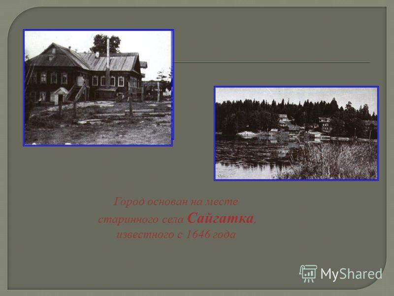 Город основан на месте старинного села Сайгатка, известного с 1646 года