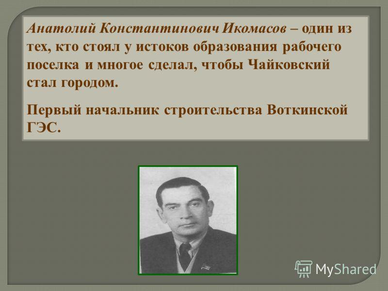 Анатолий Константинович Икомасов – один из тех, кто стоял у истоков образования рабочего поселка и многое сделал, чтобы Чайковский стал городом. Первый начальник строительства Воткинской ГЭС.