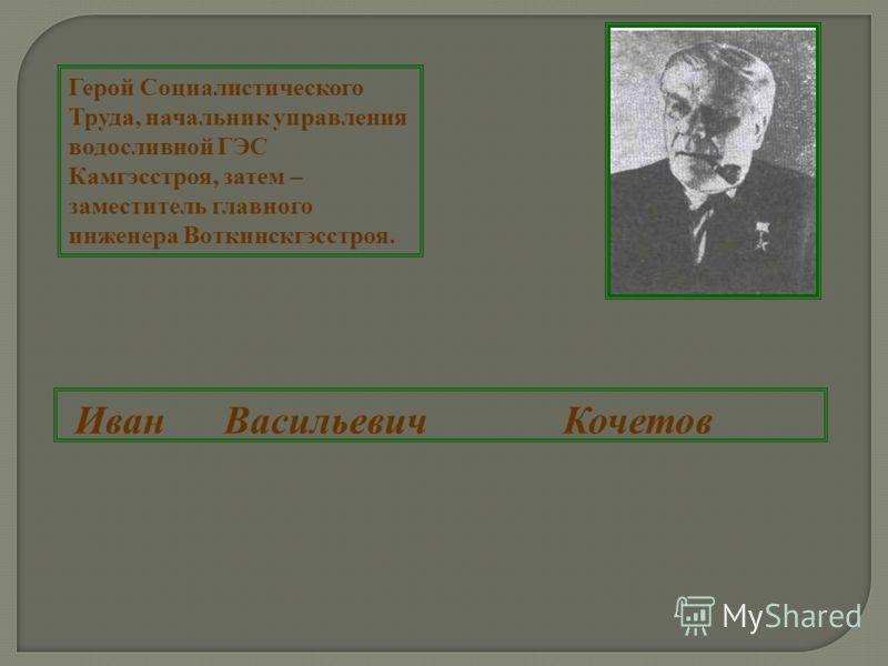Герой Социалистического Труда, начальник управления водосливной ГЭС Камгэсстроя, затем – заместитель главного инженера Воткинскгэсстроя. Иван Васильевич Кочетов