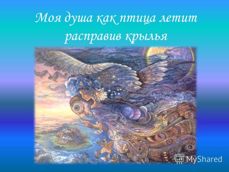 Моя душа как птица летит расправив крылья